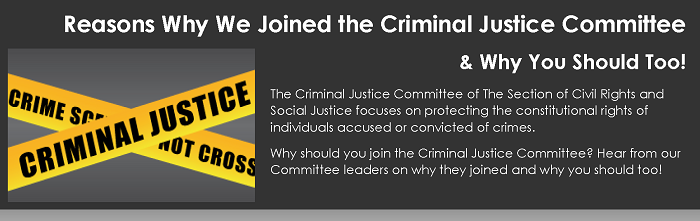 Reasons Why We Joined the Criminal Justice Committee & Why You Should Too! The Criminal Justice Committee of The Section of Civil Rights and Social Justice focuses on protecting the constitutional rights of individuals accused or convicted of crimes. Why should you join the Criminal Justice Committee? Hear from our Committee leaders on why they joined and why you should too!